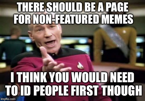 Picard Wtf Meme | THERE SHOULD BE A PAGE FOR NON-FEATURED MEMES I THINK YOU WOULD NEED TO ID PEOPLE FIRST THOUGH | image tagged in memes,picard wtf | made w/ Imgflip meme maker