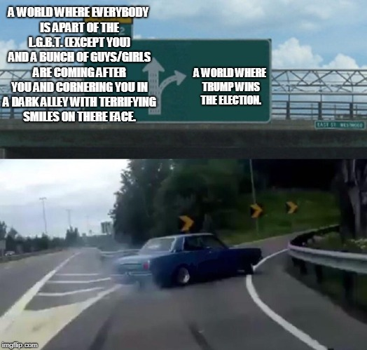 Left Exit 12 Off Ramp Meme | A WORLD WHERE EVERYBODY IS APART OF THE L.G.B.T. (EXCEPT YOU) AND A BUNCH OF GUYS/GIRLS ARE COMING AFTER YOU AND CORNERING YOU IN A DARK ALL | image tagged in memes,left exit 12 off ramp | made w/ Imgflip meme maker
