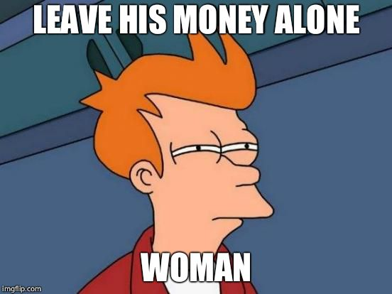 Futurama Fry Meme | LEAVE HIS MONEY ALONE WOMAN | image tagged in memes,futurama fry | made w/ Imgflip meme maker