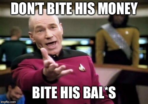 Picard Wtf Meme | DON'T BITE HIS MONEY BITE HIS BAL*S | image tagged in memes,picard wtf | made w/ Imgflip meme maker
