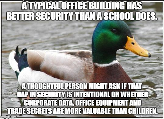 Advice duck | A TYPICAL OFFICE BUILDING HAS BETTER SECURITY THAN A SCHOOL DOES. A THOUGHTFUL PERSON MIGHT ASK IF THAT GAP IN SECURITY IS INTENTIONAL OR WH | image tagged in memes,actual advice mallard,school shooting,nra | made w/ Imgflip meme maker