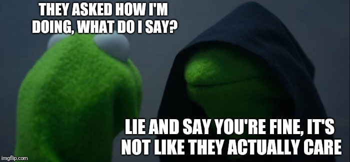 Evil Kermit Meme | THEY ASKED HOW I'M DOING, WHAT DO I SAY? LIE AND SAY YOU'RE FINE, IT'S NOT LIKE THEY ACTUALLY CARE | image tagged in memes,evil kermit | made w/ Imgflip meme maker