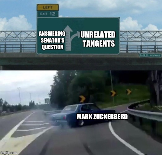 Left Exit 12 Off Ramp Meme | ANSWERING SENATOR'S QUESTION MARK ZUCKERBERG UNRELATED TANGENTS | image tagged in memes,left exit 12 off ramp | made w/ Imgflip meme maker