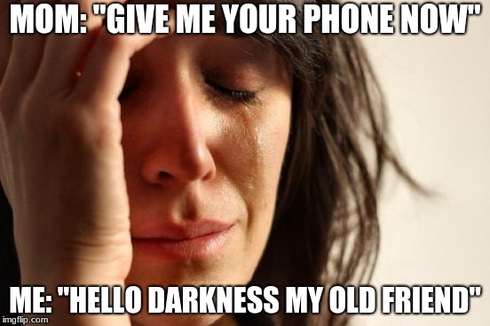 "First World Problems Meme | MOM: ""GIVE ME YOUR PHONE NOW"" ME: ""HELLO DARKNESS MY OLD FRIEND"" 