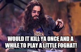 WOULD IT KILL YA ONCE AND A WHILE TO PLAY A LITTLE FOGHAT! | made w/ Imgflip meme maker