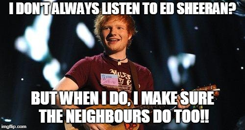 I DON'T ALWAYS LISTEN TO ED SHEERAN? BUT WHEN I DO, I MAKE SURE THE NEIGHBOURS DO TOO!! | image tagged in ed sheeran | made w/ Imgflip meme maker