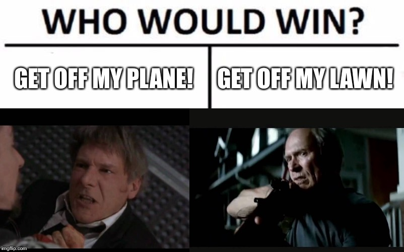 Harrison Ford vs Clint Eastwood | GET OFF MY PLANE! GET OFF MY LAWN! | image tagged in memes,who would win,clint eastwood,harrison ford,get off my lawn,movie | made w/ Imgflip meme maker