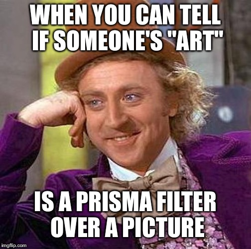 "Creepy Condescending Wonka Meme | WHEN YOU CAN TELL IF SOMEONE'S ""ART"" IS A PRISMA FILTER OVER A PICTURE 