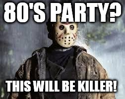 Friday The 13th | 80'S PARTY? THIS WILL BE KILLER! | image tagged in friday the 13th | made w/ Imgflip meme maker