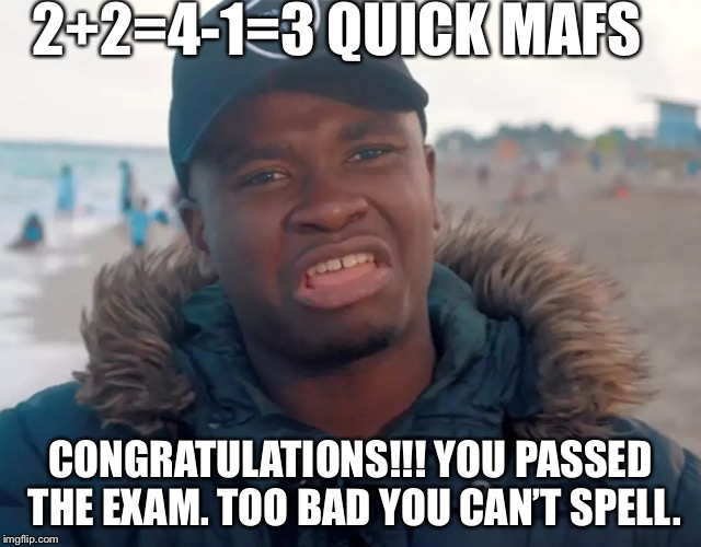 Big shaq | 2+2=4-1=3 QUICK MAFS CONGRATULATIONS!!! YOU PASSED THE EXAM. TOO BAD YOU CAN'T SPELL. | image tagged in big shaq | made w/ Imgflip meme maker