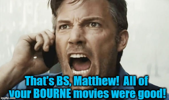 That's BS, Matthew!  All of your BOURNE movies were good! | made w/ Imgflip meme maker