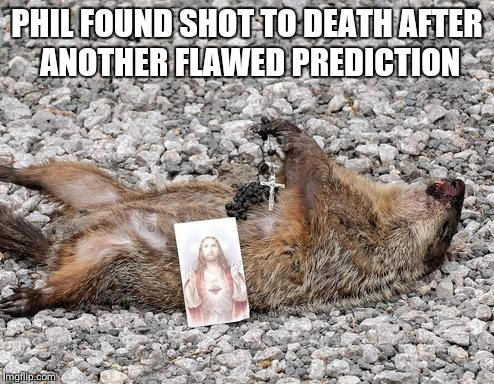 Dead groundhog | PHIL FOUND SHOT TO DEATH AFTER ANOTHER FLAWED PREDICTION | image tagged in dead groundhog | made w/ Imgflip meme maker