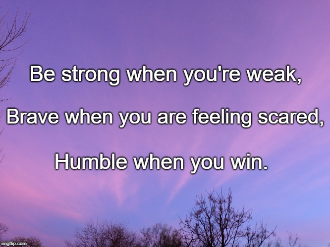 Be strong when you're weak, Humble when you win. Brave when you are feeling scared, | image tagged in strength of my heart | made w/ Imgflip meme maker