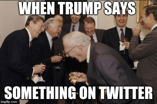 Laughing Men In Suits | WHEN TRUMP SAYS SOMETHING ON TWITTER | image tagged in memes,laughing men in suits | made w/ Imgflip meme maker