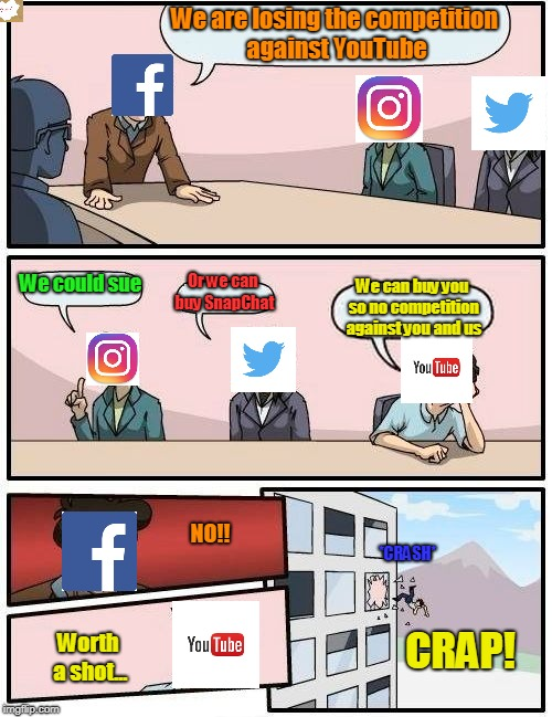 Boardroom Meeting Suggestion Meme | We are losing the competition against YouTube We could sue Or we can buy SnapChat We can buy you so no competition against you and us CRAP!  | image tagged in memes,boardroom meeting suggestion | made w/ Imgflip meme maker