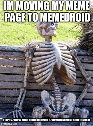 imgflip is dead follow on https://www.memedroid.com/user/view/DANKMEMESBOTTOMTEXT | IM MOVING MY MEME PAGE TO MEMEDROID HTTPS://WWW.MEMEDROID.COM/USER/VIEW/DANKMEMESBOTTOMTEXT | image tagged in memes,waiting skeleton | made w/ Imgflip meme maker