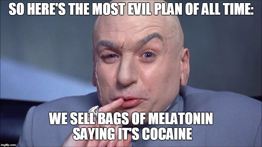 Pure evil | SO HERE'S THE MOST EVIL PLAN OF ALL TIME: WE SELL BAGS OF MELATONIN SAYING IT'S COCAINE | image tagged in memes,funny,dr evil,drugs,cocaine,pranks | made w/ Imgflip meme maker