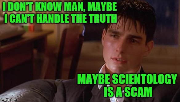and maybe I don't really have the need, the need for speed |  I DON'T KNOW MAN, MAYBE I CAN'T HANDLE THE TRUTH; MAYBE SCIENTOLOGY IS A SCAM | image tagged in tom cruise,memes,a few good men,scientology,you can't handle the truth | made w/ Imgflip meme maker