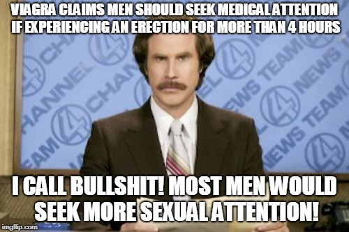 Ron Burgundy Meme | VIAGRA CLAIMS MEN SHOULD SEEK MEDICAL ATTENTION IF EXPERIENCING AN ERECTION FOR MORE THAN 4 HOURS I CALL BULLSHIT! MOST MEN WOULD SEEK MORE  | image tagged in memes,ron burgundy | made w/ Imgflip meme maker