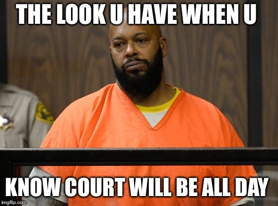suge knight court  | THE LOOK U HAVE WHEN U KNOW COURT WILL BE ALL DAY | image tagged in suge knight court | made w/ Imgflip meme maker