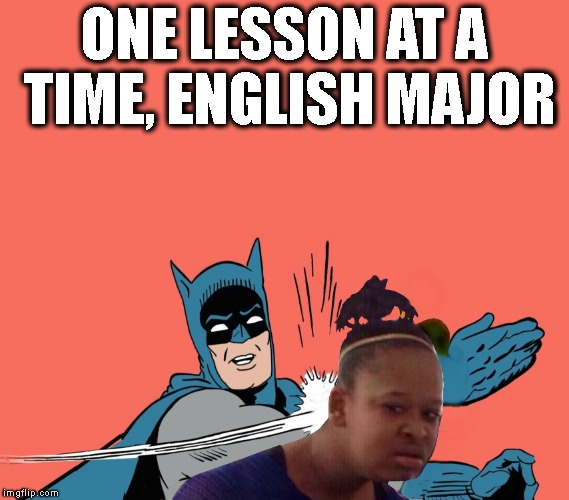 ONE LESSON AT A TIME, ENGLISH MAJOR | made w/ Imgflip meme maker