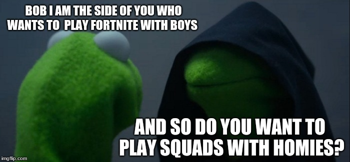 Evil Kermit Meme | BOB I AM THE SIDE OF YOU WHO WANTS TO  PLAY FORTNITE WITH BOYS AND SO DO YOU WANT TO PLAY SQUADS WITH HOMIES? | image tagged in memes,evil kermit | made w/ Imgflip meme maker