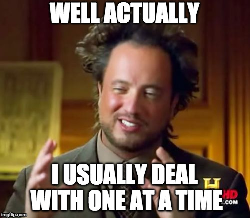 Ancient Aliens Meme | WELL ACTUALLY I USUALLY DEAL WITH ONE AT A TIME | image tagged in memes,ancient aliens | made w/ Imgflip meme maker