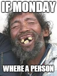 Happy Ugly people | IF MONDAY WHERE A PERSON | image tagged in happy ugly people | made w/ Imgflip meme maker