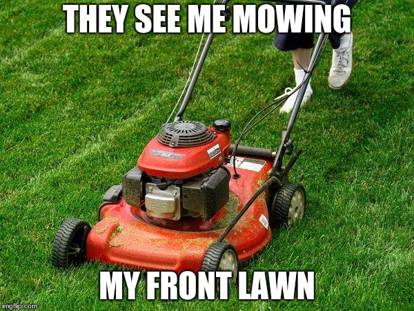 lawnmower | THEY SEE ME MOWING MY FRONT LAWN | image tagged in lawnmower | made w/ Imgflip meme maker