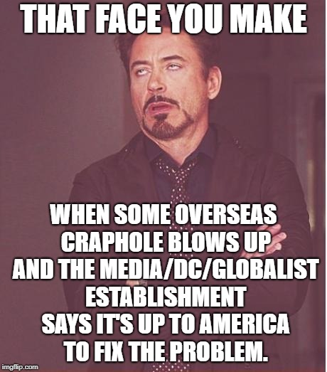 National Interest Interventions Only, Please. | THAT FACE YOU MAKE WHEN SOME OVERSEAS CRAPHOLE BLOWS UP AND THE MEDIA/DC/GLOBALIST ESTABLISHMENT SAYS IT'S UP TO AMERICA TO FIX THE PROBLEM. | image tagged in memes,face you make robert downey jr | made w/ Imgflip meme maker