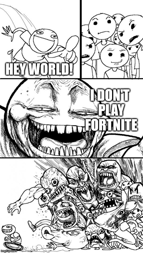 This is literally my social life | HEY WORLD! I DON'T PLAY FORTNITE | image tagged in memes,hey internet | made w/ Imgflip meme maker