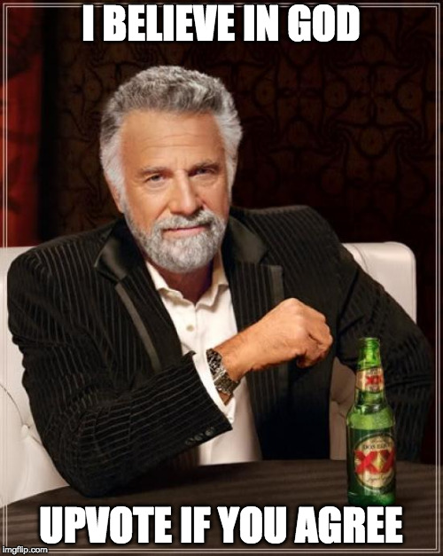The Most Interesting Man In The World Meme | I BELIEVE IN GOD UPVOTE IF YOU AGREE | image tagged in memes,the most interesting man in the world | made w/ Imgflip meme maker