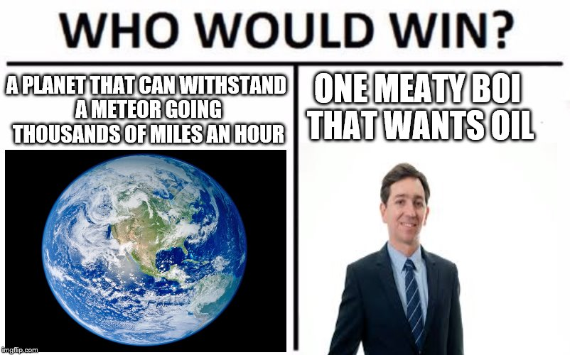 Who Would Win? Meme | A PLANET THAT CAN WITHSTAND A METEOR GOING THOUSANDS OF MILES AN HOUR ONE MEATY BOI THAT WANTS OIL | image tagged in memes,who would win,scumbag | made w/ Imgflip meme maker