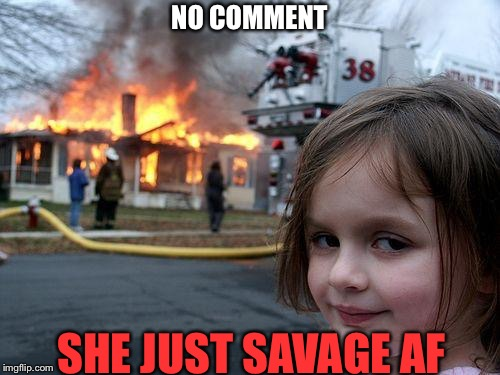 Disaster Girl Meme | NO COMMENT SHE JUST SAVAGE AF | image tagged in memes,disaster girl | made w/ Imgflip meme maker