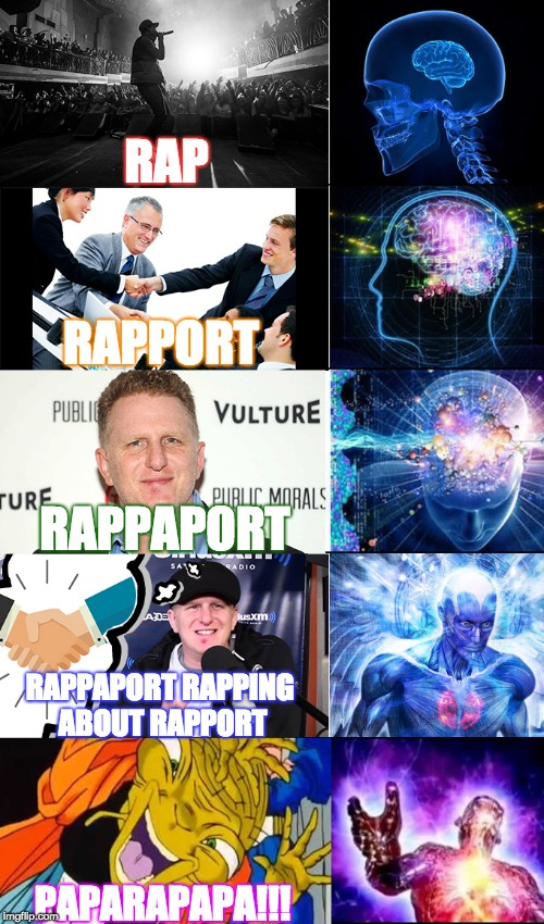 Rap... | RAP RAPPORT RAPPAPORT RAPPAPORT RAPPING ABOUT RAPPORT PAPARAPAPA!!! | image tagged in memes,funny,expanding brain,michael rappaport,dragon ball z,rap | made w/ Imgflip meme maker
