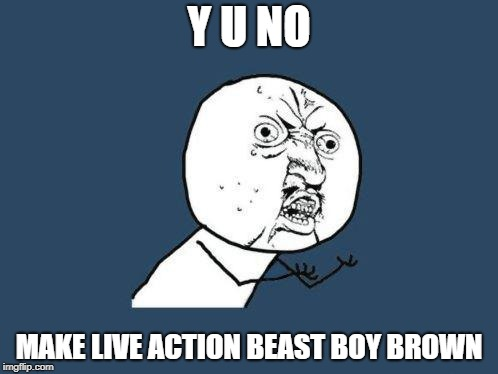 Why you no | Y U NO MAKE LIVE ACTION BEAST BOY BROWN | image tagged in why you no | made w/ Imgflip meme maker