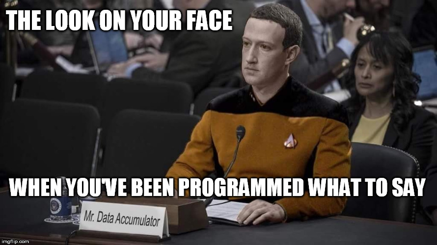Data Zuckerberg | THE LOOK ON YOUR FACE WHEN YOU'VE BEEN PROGRAMMED WHAT TO SAY | image tagged in data accumulator,star trek,mark zuckerberg,facebook,star trek data,sci-fi | made w/ Imgflip meme maker