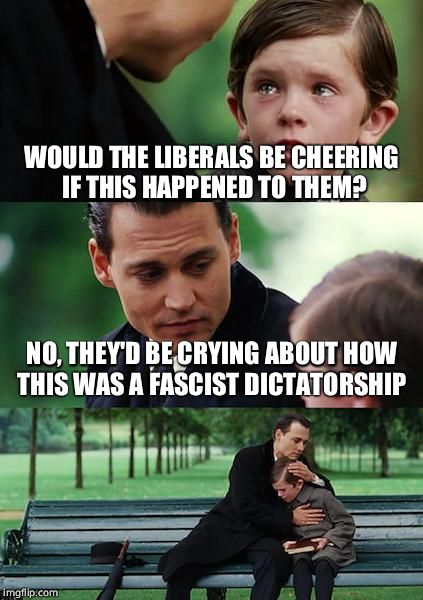 Finding Neverland Meme | WOULD THE LIBERALS BE CHEERING IF THIS HAPPENED TO THEM? NO, THEY'D BE CRYING ABOUT HOW THIS WAS A FASCIST DICTATORSHIP | image tagged in memes,finding neverland | made w/ Imgflip meme maker