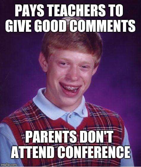 Parent-Teacher Conferences | PAYS TEACHERS TO GIVE GOOD COMMENTS PARENTS DON'T ATTEND CONFERENCE | image tagged in memes,bad luck brian | made w/ Imgflip meme maker
