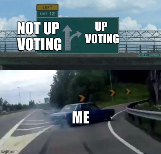 Left Exit 12 Off Ramp Meme | UP VOTING NOT UP VOTING ME | image tagged in memes,left exit 12 off ramp | made w/ Imgflip meme maker