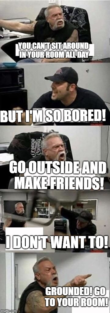 American Chopper Argument Meme | YOU CAN'T SIT AROUND IN YOUR ROOM ALL DAY GO OUTSIDE AND MAKE FRIENDS! BUT I'M SO BORED! I DON'T WANT TO! GROUNDED! GO TO YOUR ROOM! | image tagged in american chopper argument | made w/ Imgflip meme maker