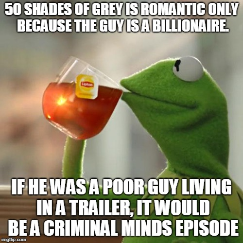 But Thats None Of My Business Meme | 50 SHADES OF GREY IS ROMANTIC ONLY BECAUSE THE GUY IS A BILLIONAIRE. IF HE WAS A POOR GUY LIVING IN A TRAILER, IT WOULD BE A CRIMINAL MINDS  | image tagged in memes,but thats none of my business,kermit the frog | made w/ Imgflip meme maker