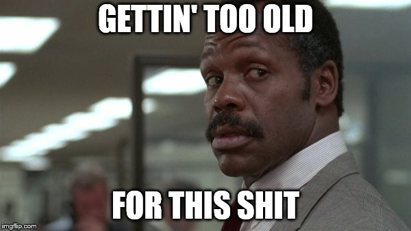 GETTIN' TOO OLD FOR THIS SHIT | image tagged in murtaugh | made w/ Imgflip meme maker