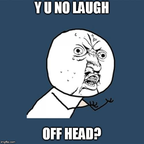 Y U No Meme | Y U NO LAUGH OFF HEAD? | image tagged in memes,y u no | made w/ Imgflip meme maker