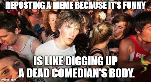 Let's see if we can get another laugh out of this guy... | REPOSTING A MEME BECAUSE IT'S FUNNY IS LIKE DIGGING UP A DEAD COMEDIAN'S BODY. | image tagged in memes,sudden clarity clarence,reposts,comedian,dead,funny | made w/ Imgflip meme maker