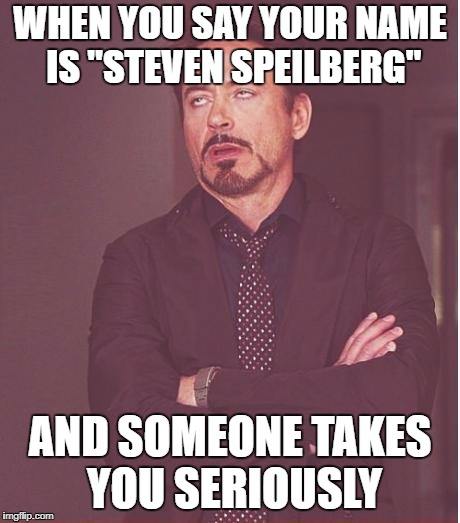 "Face You Make Robert Downey Jr Meme | WHEN YOU SAY YOUR NAME IS ""STEVEN SPEILBERG"" AND SOMEONE TAKES YOU SERIOUSLY 