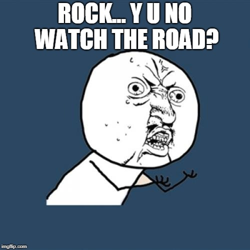 Y U No Meme | ROCK... Y U NO WATCH THE ROAD? | image tagged in memes,y u no | made w/ Imgflip meme maker