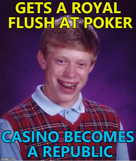 House always wins... :) | GETS A ROYAL FLUSH AT POKER CASINO BECOMES A REPUBLIC | image tagged in memes,bad luck brian,poker,casino,royal flush | made w/ Imgflip meme maker