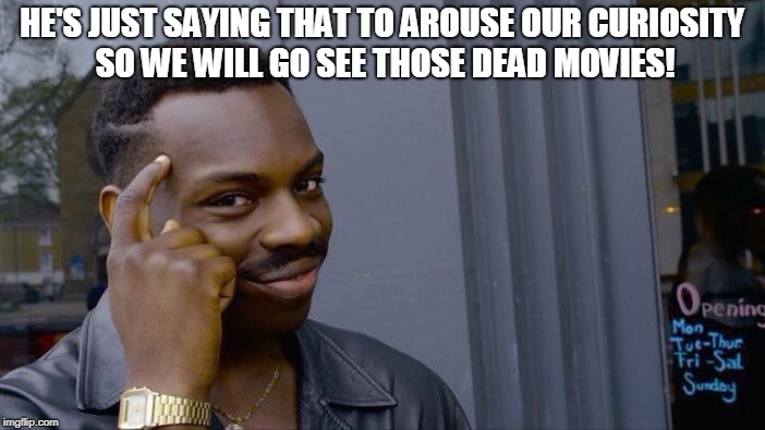 Roll Safe Think About It Meme | HE'S JUST SAYING THAT TO AROUSE OUR CURIOSITY SO WE WILL GO SEE THOSE DEAD MOVIES! | image tagged in memes,roll safe think about it | made w/ Imgflip meme maker