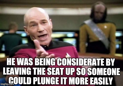 Picard Wtf Meme | HE WAS BEING CONSIDERATE BY LEAVING THE SEAT UP SO SOMEONE COULD PLUNGE IT MORE EASILY | image tagged in memes,picard wtf | made w/ Imgflip meme maker